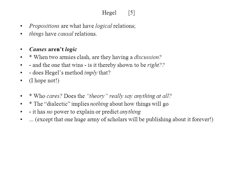 Hegel [5] Propositions are what have logical relations; things have causal relations. Causes aren't logic.